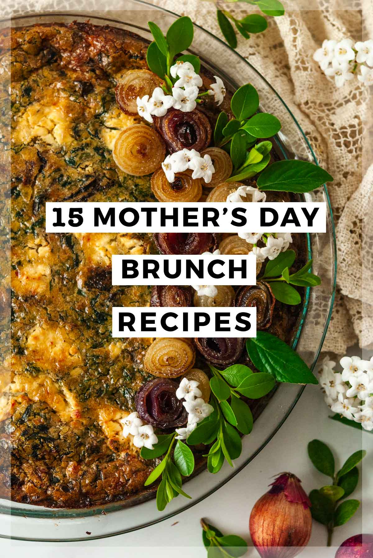 """A flower, garnished quiche with a title that says """"15 Mother's Day Brunch Recipes."""""""